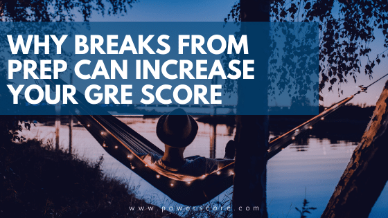 Why Breaks from GRE Prep Can Increase Your Score