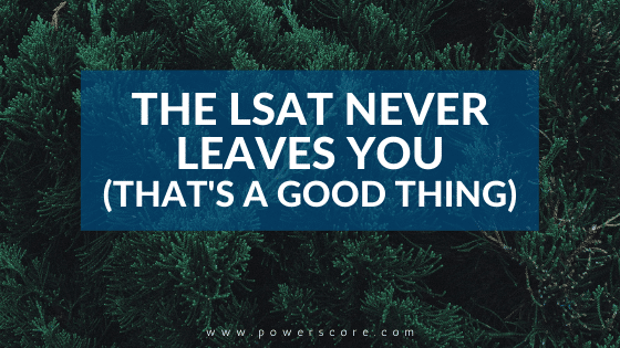 The LSAT Never Leaves You (That's a Good Thing)