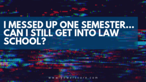 I Messed Up One Semester... Can I Still Get into Law School?