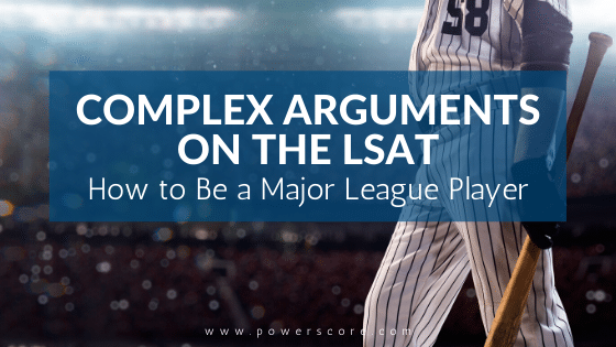 Complex Arguments on the LSAT: How to Be a Major League Player