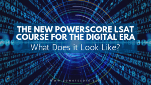 The New PowerScore LSAT Course for the Digital Era: What Does it Look Like?