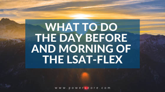 What to Do the Day Before and Morning of the LSAT-Flex
