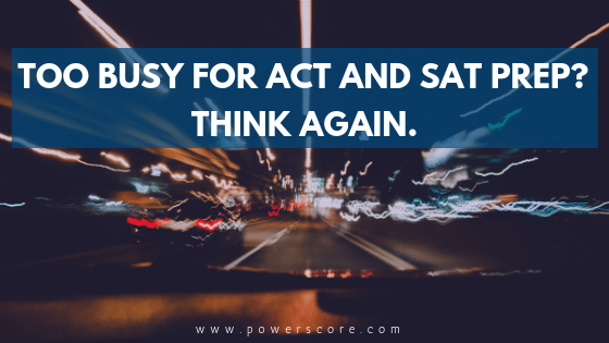 Too busy for ACT and SAT Prep? Think Again.